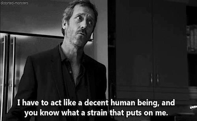 House - act like a decent human being
