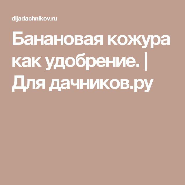 Банановая кожура как удобрение.   Для дачников.ру