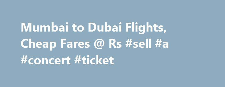 Mumbai to Dubai Flights, Cheap Fares @ Rs #sell #a #concert #ticket http://tickets.remmont.com/mumbai-to-dubai-flights-cheap-fares-rs-sell-a-concert-ticket/  Mumbai to Dubai Mumbai to Dubai Flights, Cheap Air Tickets from Mumbai to Dubai, Airfare, Flight Schedule & Status. MakeMyTrip India Mumbai Dubai Flights Information Today Dubai, which is connected (...Read More)