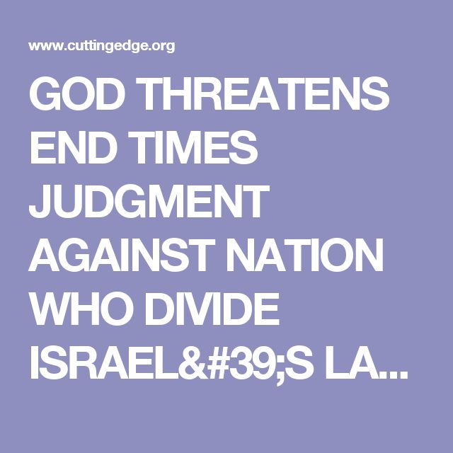 GOD THREATENS END TIMES JUDGMENT AGAINST NATION WHO DIVIDE ISRAEL'S LAND