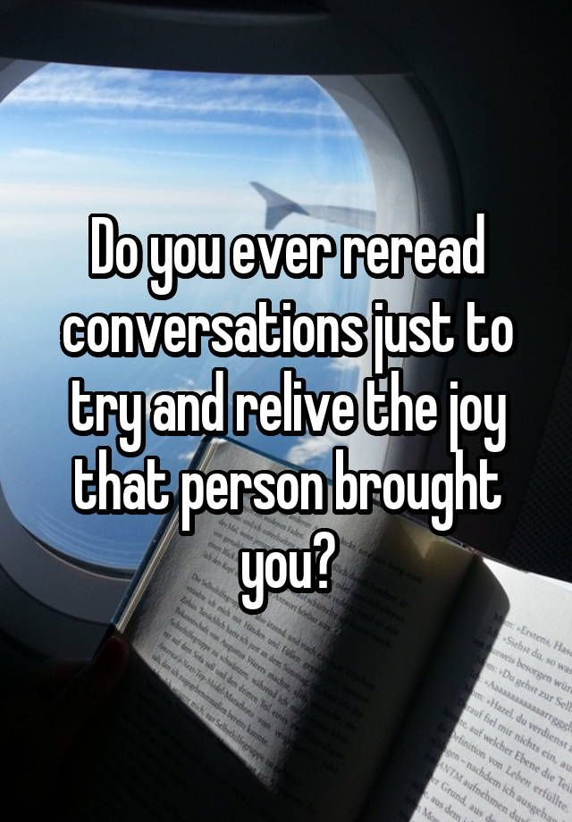 Do you ever reread conversations just to try and relive the joy that person brought you?