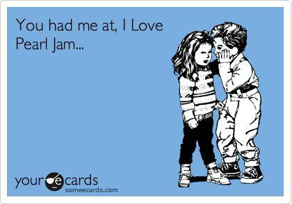 You had me at, I Love Pearl Jam...