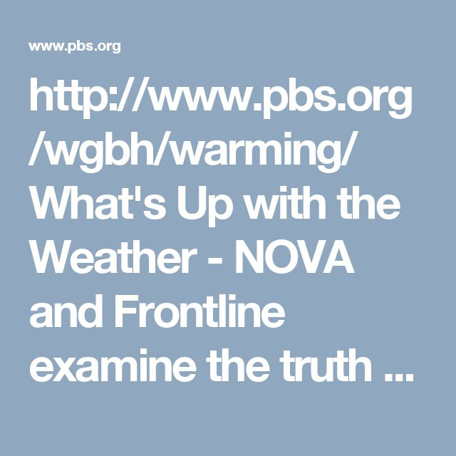 What's Up with the Weather - NOVA and Frontline examine the truth about global warming. CCSS: CCSS.ELA-Literacy.RI.8.7, CCSS.ELA-Literacy.RST.6-8.7; NJSLS: NJSLSA.R7, RI.8.7; NGS: ESS2.D, ESS3.A, ESS3.C, ESS3.D, LS2.C (Jessi M.)