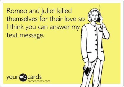 This is awesome! I'm so doing this the next time my husband doesn't text me back!: Romeo And Juliet, Quotes, Truth, Text Messages, True, Funny Stuff, Funnies, Ecards