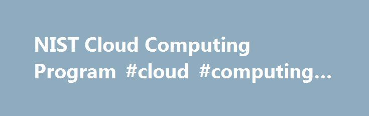 NIST Cloud Computing Program #cloud #computing #provider http://indiana.nef2.com/nist-cloud-computing-program-cloud-computing-provider/  # NIST Cloud Computing Program – NCCP Cloud computing is a model for enabling convenient, on-demand network access to a shared pool of configurable computing resources (e.g. networks, servers, storage, applications, and services) that can be rapidly provisioned and released with minimal management effort or service provider interaction. This cloud model…