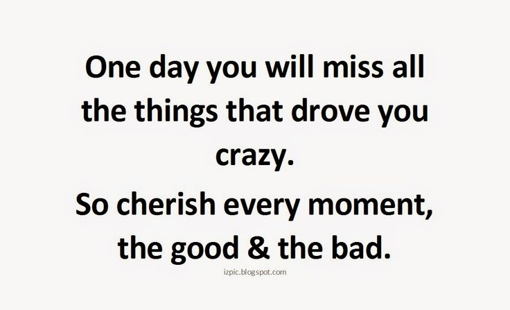 One day you will miss all the things that drove you crazy. So cherish every moment, the good & the bad.