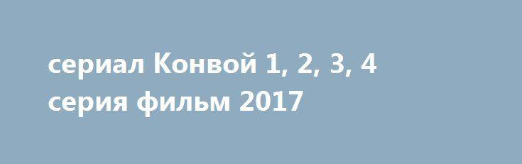 """сериал Конвой 1, 2, 3, 4 серия фильм 2017 http://kinofak.net/publ/drama/serial_konvoj_1_2_3_4_serija_film_2017_hd_91/5-1-0-6051  Прогнать людей, которые пытаются отобрать клочок земли, гордо именуемой Родиной, - задача молодого мужчины, который является главным героем сериала """"Конвой"""". Военным было поручено задание особой важности - доставка груза на территорию аэродрома. Но, проходя мимо одинокой деревни, они узнают, что немецкие захватчики уже долгое время терроризируют жителей. И несмотря…"""