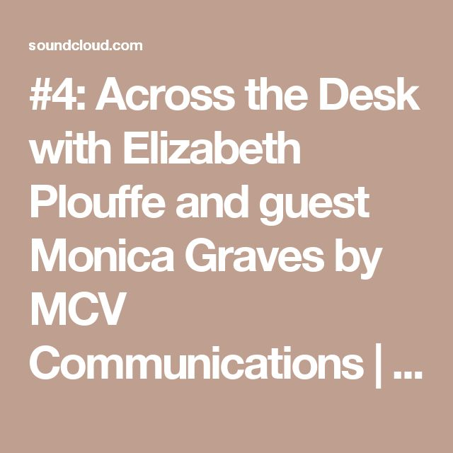 #4: Across the Desk with Elizabeth Plouffe and guest Monica Graves by MCV Communications | Free Listening on SoundCloud