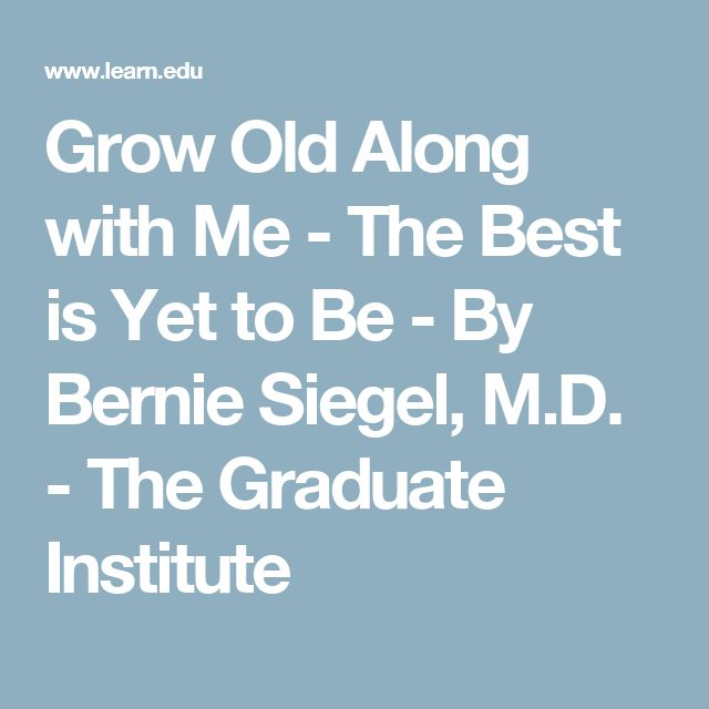 Grow Old Along with Me - The Best is Yet to Be - By Bernie Siegel, M.D. - The Graduate Institute