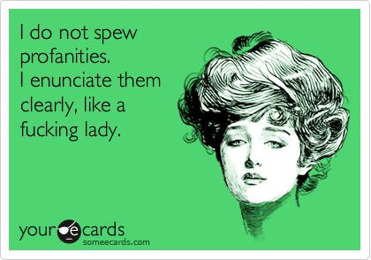 I do not spew profanities. I enunciate them clearly, like a fucking lady.: Yupp M, Like A Boss, Apologize, Trucker Mouths, Absolutetruth, Fucking Lady, Language, Potty Mouths, True Stories