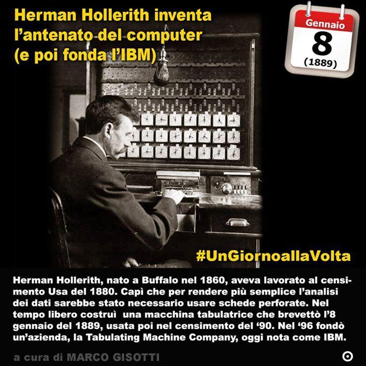 8 gennaio 1889: Herman Hollerith inventa lantenato del computer  Immaginate una montagna di numeri. Tutti i dati della popolazione americana censita nel 1880. Un diluvio di numeri che rappresentano lidentità di una nazione sullorlo di diventare una potenza mondiale. Herman Hollerith nato a Buffalo nel 1860 da famiglia tedesca ha appena venti anni quando viene assunto per lavorare a questa impresa che ha dellepico. Ma qualcosa non quadra. Tanto lavoro poca efficienza. Così nel 1884 Hollerith…