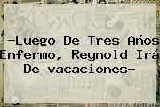 http://tecnoautos.com/wp-content/uploads/imagenes/tendencias/thumbs/luego-de-tres-anos-enfermo-reynold-ira-de-vacaciones.jpg vacaciones. ?Luego de tres años enfermo, Reynold irá de vacaciones?, Enlaces, Imágenes, Videos y Tweets - http://tecnoautos.com/actualidad/vacaciones-luego-de-tres-anos-enfermo-reynold-ira-de-vacaciones/