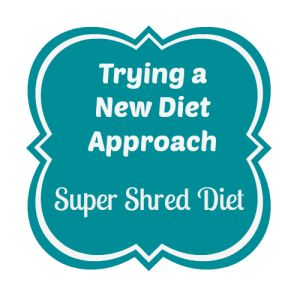 Trying a New Diet Approach, The Super Shred Diet, Two Chics and a Blog