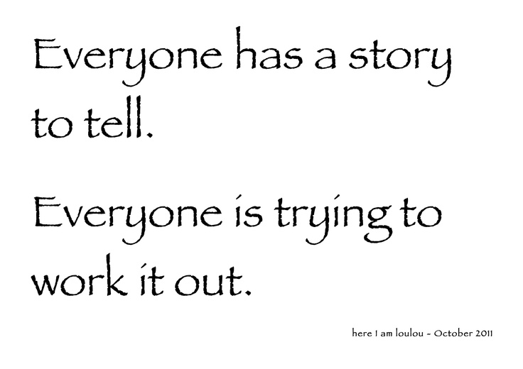 Everyone Has A Story To Tell, Some More Than Others. We