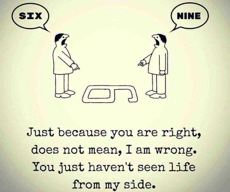 9 of 6? Je mag dan wel gelijk hebben, maar dat betekent nog niet dat ik ongelijk heb. Je hebt het leven gewoon nog niet van mijn kant gezien.
