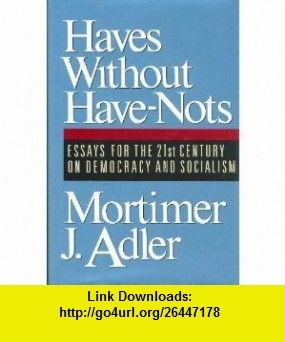 Haves Without Have-Nots Essays for the 21st Century on Democracy and Socialism (9780025005617) Mortimer Jerome Adler , ISBN-10: 0025005618  , ISBN-13: 978-0025005617 ,  , tutorials , pdf , ebook , torrent , downloads , rapidshare , filesonic , hotfile , megaupload , fileserve