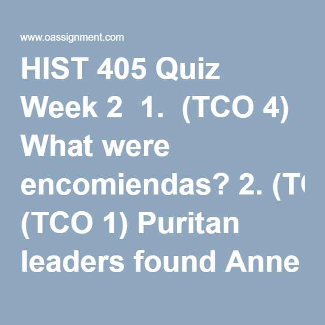 HIST 405 Quiz Week 2  1.  (TCO 4) What were encomiendas? 2. (TCO 1) Puritan leaders found Anne Hutchinson especially dangerous because she 3. (TCO 4) Why did English immigration to the colonies drop dramatically after 1660? 4. (TCO 2) The French and Indian War was also called 5. (TCO 2) To protest British taxes, colonists often organized boycotts to 6. (TCO 2) The Battle of Lexington was part of a strategy by the British to suppress the colonists by 7. (TCO 2) Which is an advantage the…
