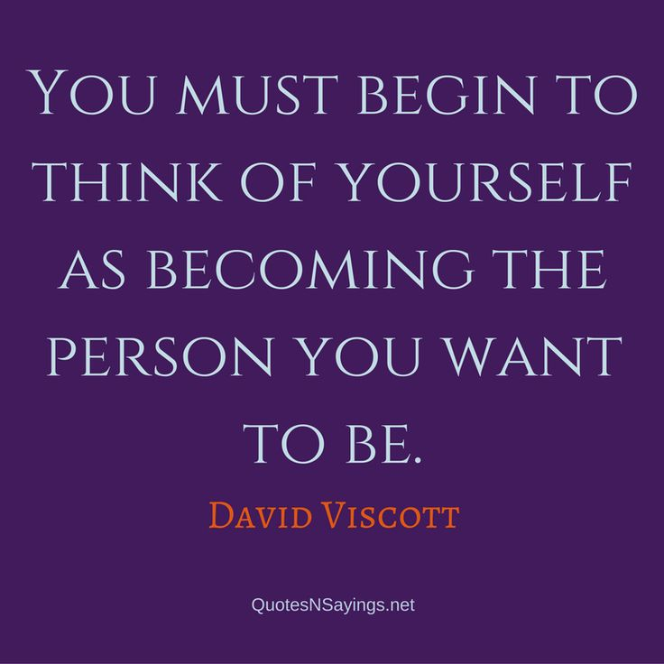 You must begin to think of yourself as becoming the person you want to be. - David Viscott Quote
