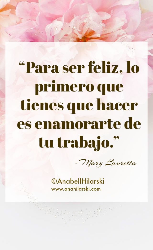 """""""Para ser feliz, lo primero que tienes que hacer es enamorarte de tu trabajo."""" -Mary Lauretta   #frases #negocio #emprendedores"""