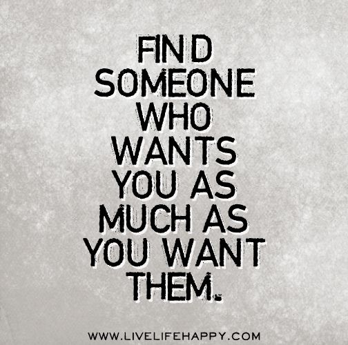 Find someone who wants you as much as you want them. by deeplifequotes, via Flickr