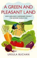 A green and pleasant land : how England's gardeners fought the Second World War / Ursula Buchan Publicación London : Hutchinson, 2013