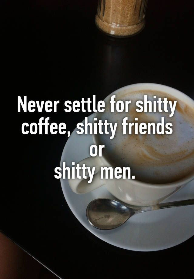 """""""Never settle for shitty coffee, shitty friends or shitty men. """""""