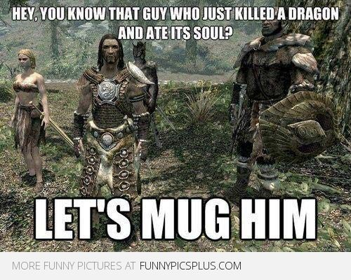 Skyrim logic---- so much forethought from the characters is put into video games