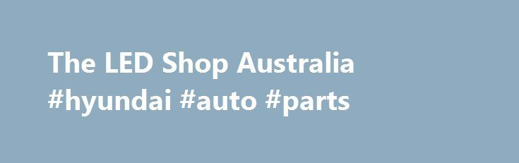 The LED Shop Australia #hyundai #auto #parts http://cameroon.remmont.com/the-led-shop-australia-hyundai-auto-parts/  #auto led lights # LED light bulbs for Marine, Automotive and Home The original LED Shop Australia Established in 2003 – North Queensland based Specialising in 12vDC and 24vDC LED bulbs we've been developing and producing LED bulbs for 12 years and our quality control is above industry standards. Unfortunately the sad reality is that we can't make them here in Australia. We do…