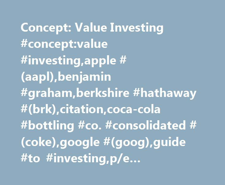 Concept: Value Investing #concept:value #investing,apple #(aapl),benjamin #graham,berkshire #hathaway #(brk),citation,coca-cola #bottling #co. #consolidated #(coke),google #(goog),guide #to #investing,p/e #ratio,personal #finance,qualcomm #(qcom) http://invest.remmont.com/concept-value-investing-conceptvalue-investingapple-aaplbenjamin-grahamberkshire-hathaway-brkcitationcoca-cola-bottling-co-consolidated-cokegoogle-googguide-to-investing-2/  Value Investing Value investing is the philosophy…