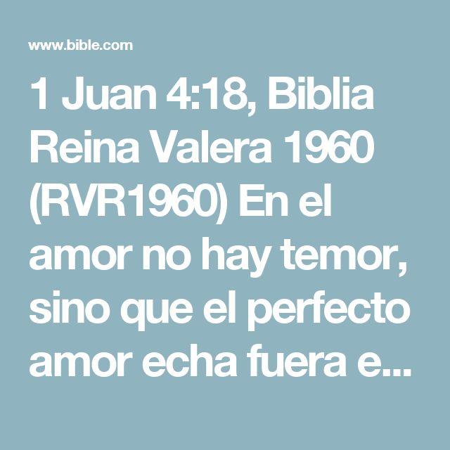 1 Juan 4:18, Biblia Reina Valera 1960 (RVR1960) En el amor no hay temor, sino que el perfecto amor echa fuera el temor; porque el temor lleva en sí castigo. De donde el que teme, no ha sido...