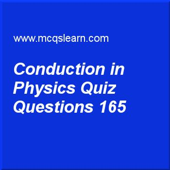 Learn quiz on conduction in physics, O level physics quiz 165 to practice. Free physics MCQs questions and answers to learn conduction in physics MCQs with answers. Practice MCQs to test knowledge on conduction in physics, power in physics, measuring time, pressure of gases, pressure in gases worksheets.  Free conduction in physics worksheet has multiple choice quiz questions as if we place a piece of copper and a piece of iron, will they thermal energy be transferred in both at a same…
