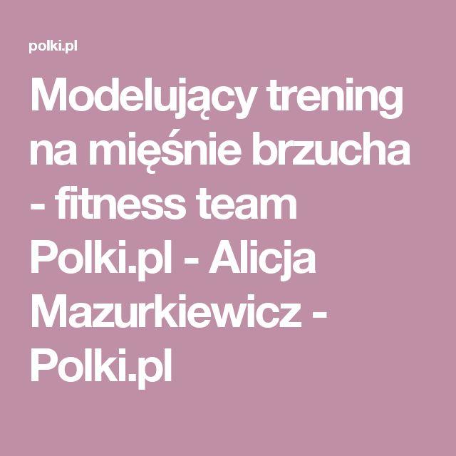 Modelujący trening na mięśnie brzucha - fitness team Polki.pl - Alicja Mazurkiewicz - Polki.pl