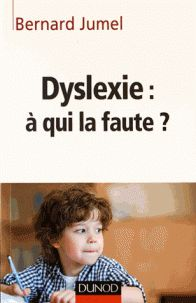 Bernard Jumel - Dyslexie : à qui la faute ?.  https://hip.univ-orleans.fr/ipac20/ipac.jsp?session=148N76511L39X.4924&profile=scd&source=~!la_source&view=subscriptionsummary&uri=full=3100001~!591546~!0&ri=2&aspect=subtab48&menu=search&ipp=25&spp=20&staffonly=&term=dyslexie+a+qui+la+faute&index=.GK&uindex=&aspect=subtab48&menu=search&ri=2