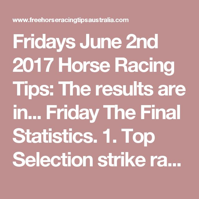 Fridays June 2nd 2017 Horse Racing Tips:  The results are in...  Friday The Final Statistics.  1. Top Selection strike rate at 28% out of 32 races.  2. Top 2 Selections strike rate at 53% out of 32 races.  3. Exacta strike rate at 41% out of 32 races.  + Best Top Selection win dividend: $6.70  + Best tipped Exacta dividend: $135.00  + Best Trifecta dividend: $265.40  + Best First 4 dividend: $694.00  + Best Quadrella dividend: $390.50