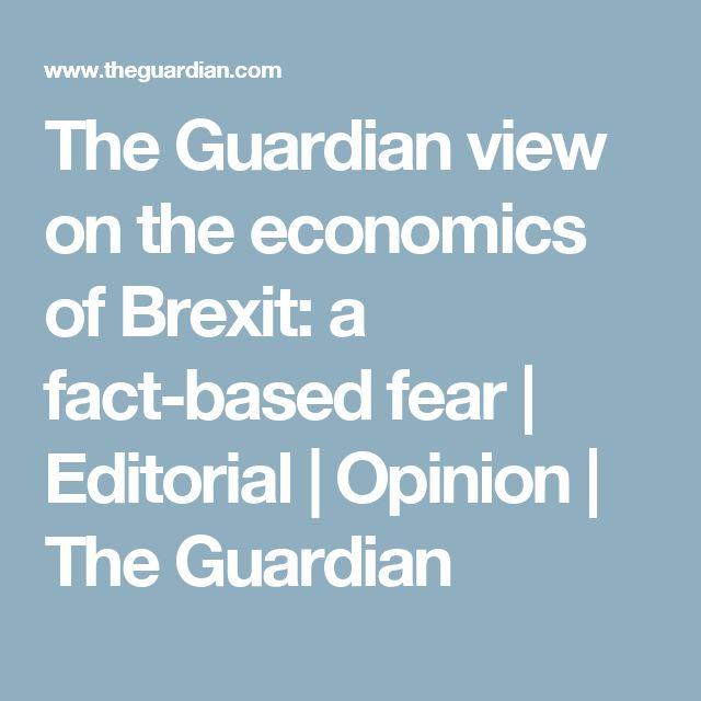 The Guardian view on the economics of Brexit: a fact-based fear   Editorial   Opinion   The Guardian