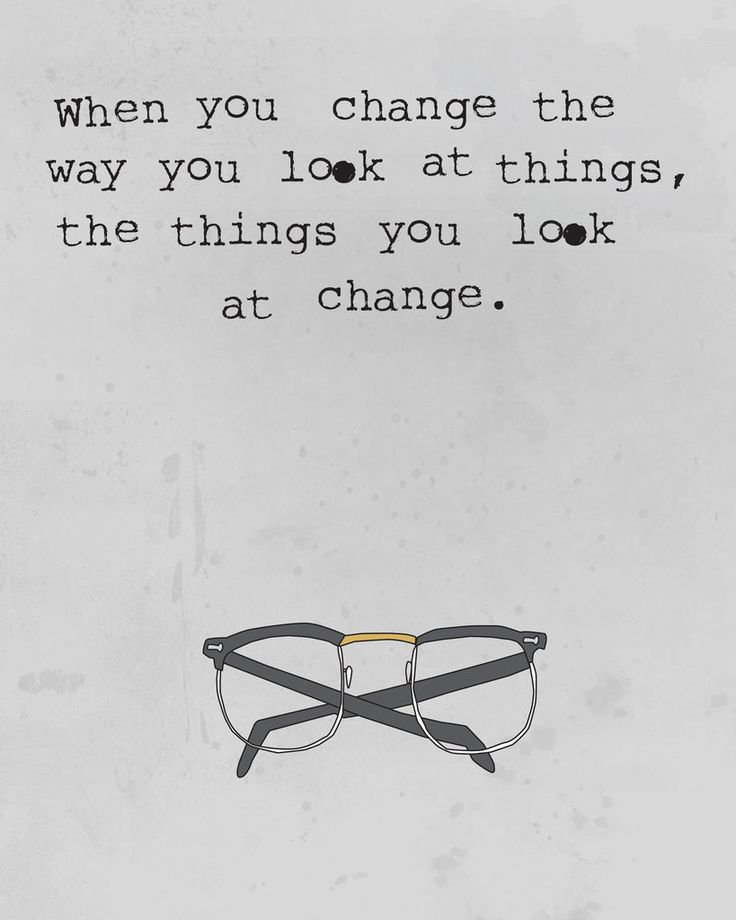 When you change the way you look at things