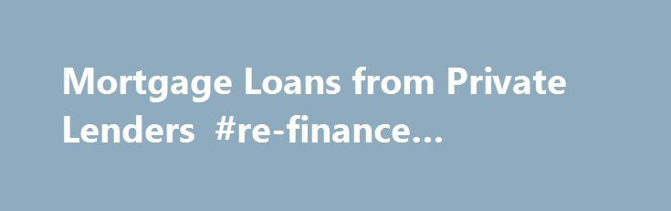 Mortgage Loans from Private Lenders #re-finance #mortgage http://south-sudan.remmont.com/mortgage-loans-from-private-lenders-re-finance-mortgage/  # Private mortgage loans Private mortgages are short- term, interest-only loans, ranging in length from 1 to 3 years. Interest only loans do not require homeowners to pay the mortgage principal down, and instead only require interest payments each month. Private lenders have realized that conservative lending guidelines used by banks and…