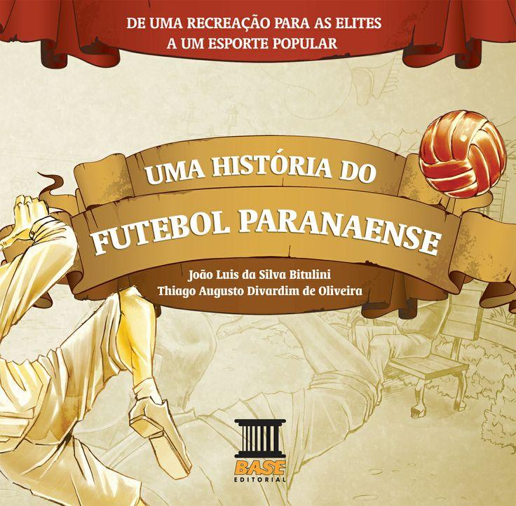 UMA HISTÓRIA DO FUTEBOL PARANAENSE Coleção Histórias do Cotidiano Paranaense Editora Base/Curitiba-PR