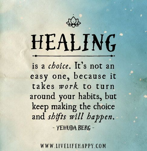 Healing is a choice. It's not an easy one, because it takes work to turn around your habits, but keep making the choice and shifts will happen. - Yehuda Berg