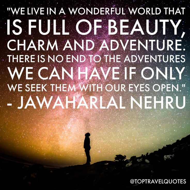 """We live in a wonderful world that is full of beauty, charm and adventure. There is no end to the adventures we can have if only we seek them with our eyes open."" - Jawaharlal Nehru  #travel #quote #travelquote #toptravelquotes"