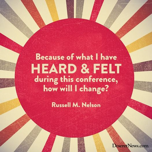 """""""Because of what I have heard and felt during this conference, how will I change?"""" -Russell M. Nelson"""