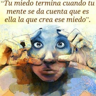 Tu miedo termina cuando tu mente se da cuenta que es ella la que cre ese miedo