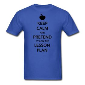 Keep Calm and Pretend It's On The Lesson Plan http://kreativeinkinder.spreadshirt.com/
