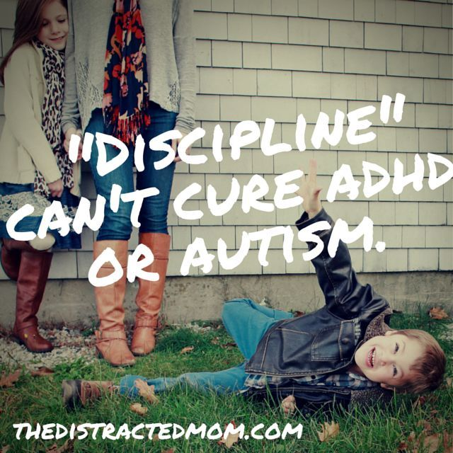 "No amount of ""discipline"" or punishments will cure ADHD or autism. I wish there was more tolerance and understanding for parents doing their best to raise well-adjusted, happy children. http://www.thedistractedmom.com/blog/"