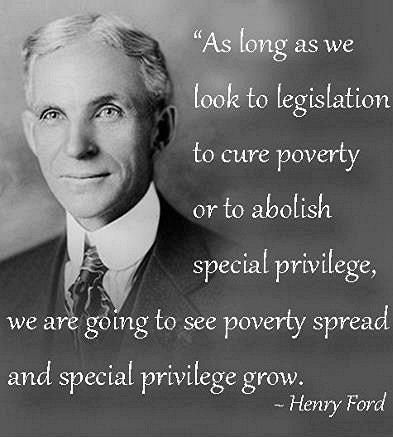 """As long as we look to legislation to cure poverty or to abolish special privilege, we are going to see poverty spread and special privilege grow."" Great Henry Ford Quote"