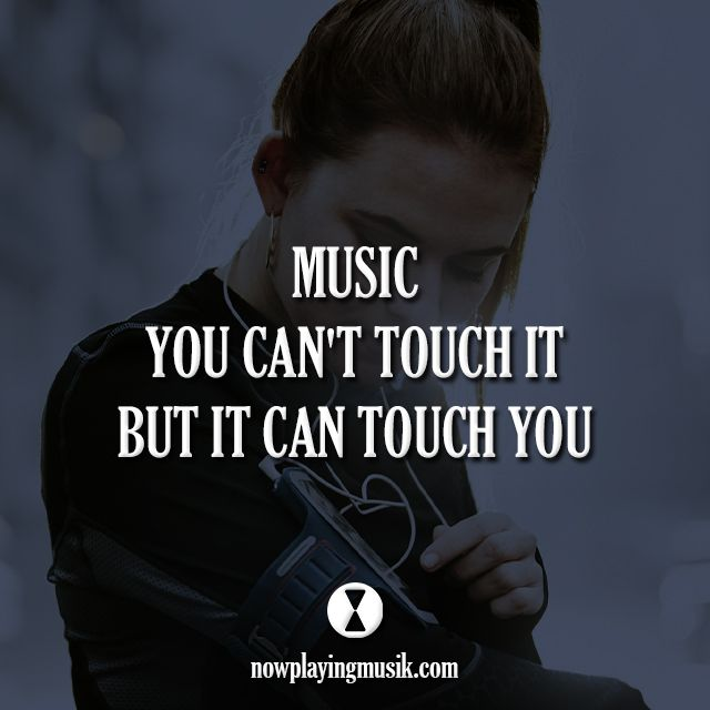 Music, you can't touch it, but it can touch you.