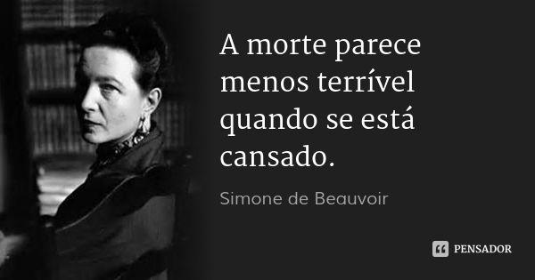 A morte parece menos terrível quando se está cansado. — Simone de Beauvoir