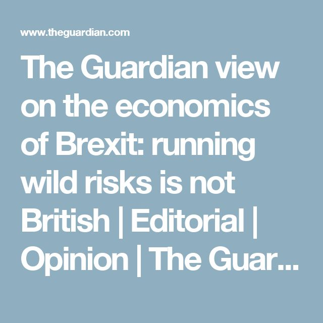 The Guardian view on the economics of Brexit: running wild risks is not British | Editorial | Opinion | The Guardian