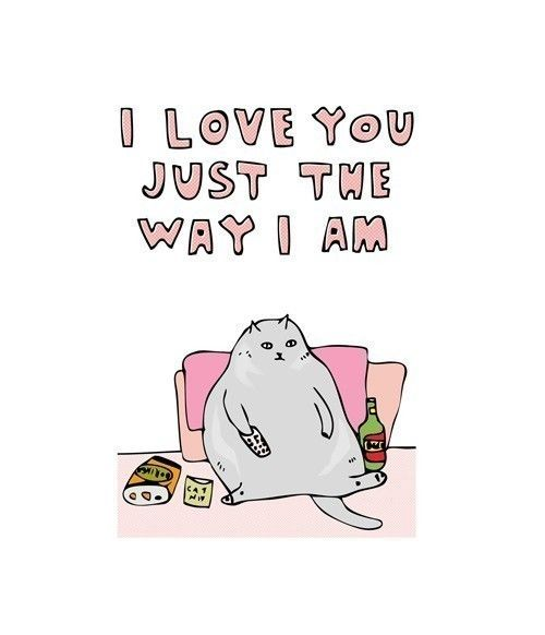 I love you just the way I am.