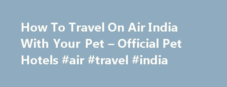 How To Travel On Air India With Your Pet – Official Pet Hotels #air #travel #india http://flight.remmont.com/how-to-travel-on-air-india-with-your-pet-official-pet-hotels-air-travel-india-4/  #air travel india #Air Travel Guides Air Travel Guides > Asian and Middle Eastern Airlines > Air India Air India is the national flag carrier of India. Currently, they provide... Read more >